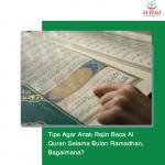 Tips Agar Anak Rajin Baca Al Quran Selama Bulan Ramadhan, Bagaimana?
